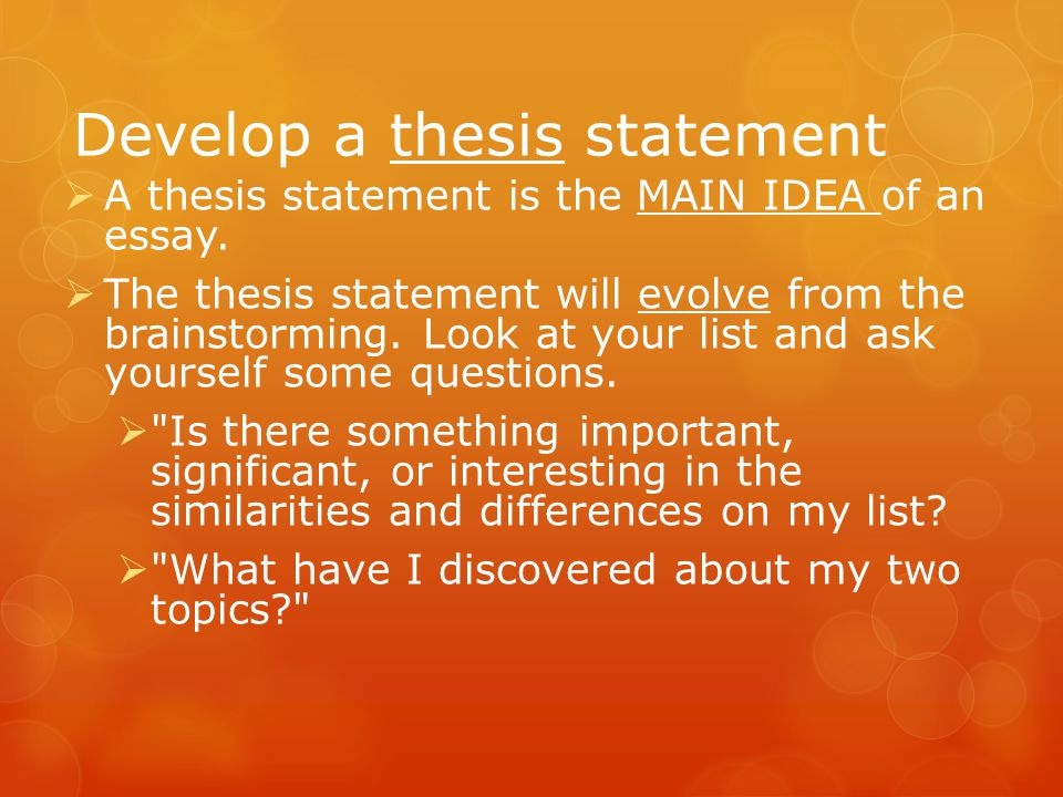 Develop a thesis statement  A thesis statement is the MAIN IDEA of an essay.  The thesis statement will evolve from the brainstorming. Look at your