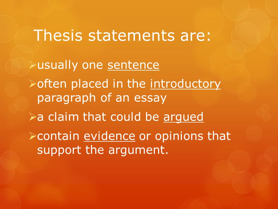 Thesis statements are:  usually one sentence  often placed in the introductory paragraph of an essay  a claim that could be argued  contain evidence or opinions that support the argument.