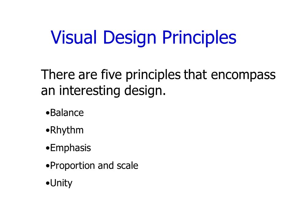 Visual Design Principles There are five principles that encompass an interesting design.