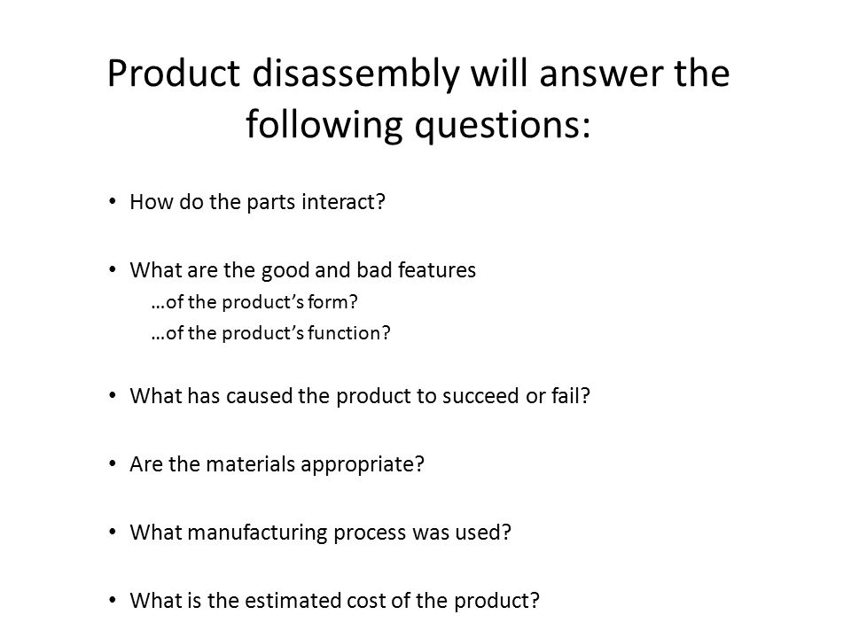 Product disassembly will answer the following questions: How do the parts interact.