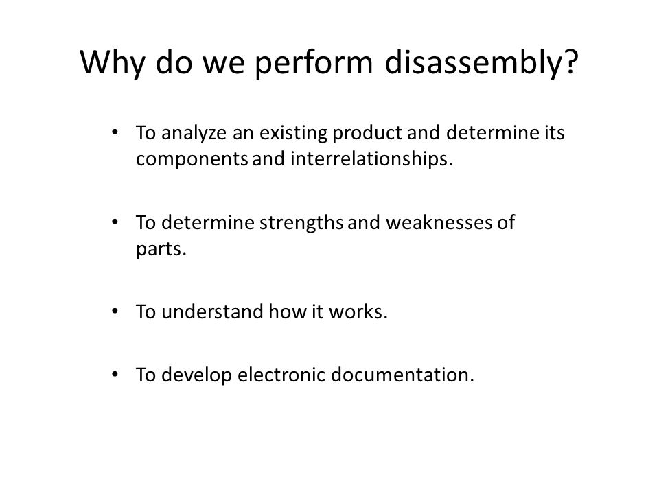 Why do we perform disassembly.