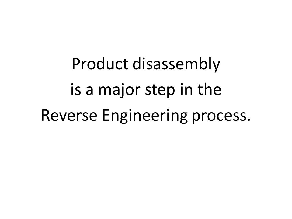 Product disassembly is a major step in the Reverse Engineering process.
