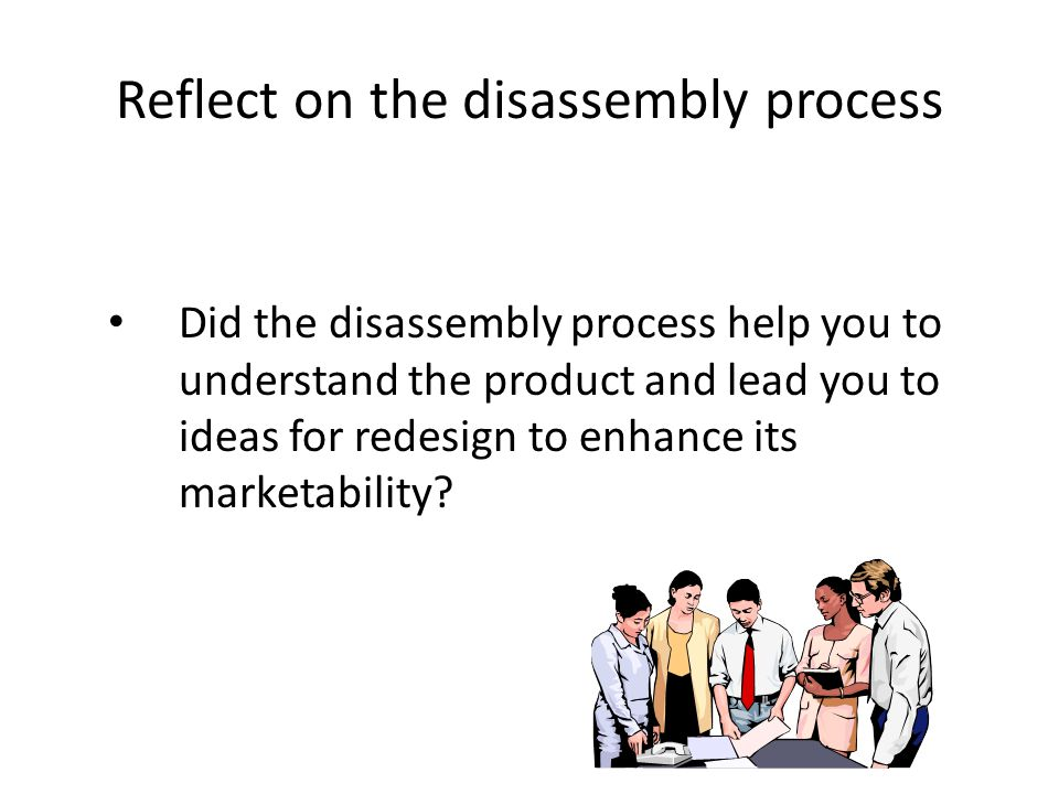 Reflect on the disassembly process Did the disassembly process help you to understand the product and lead you to ideas for redesign to enhance its marketability