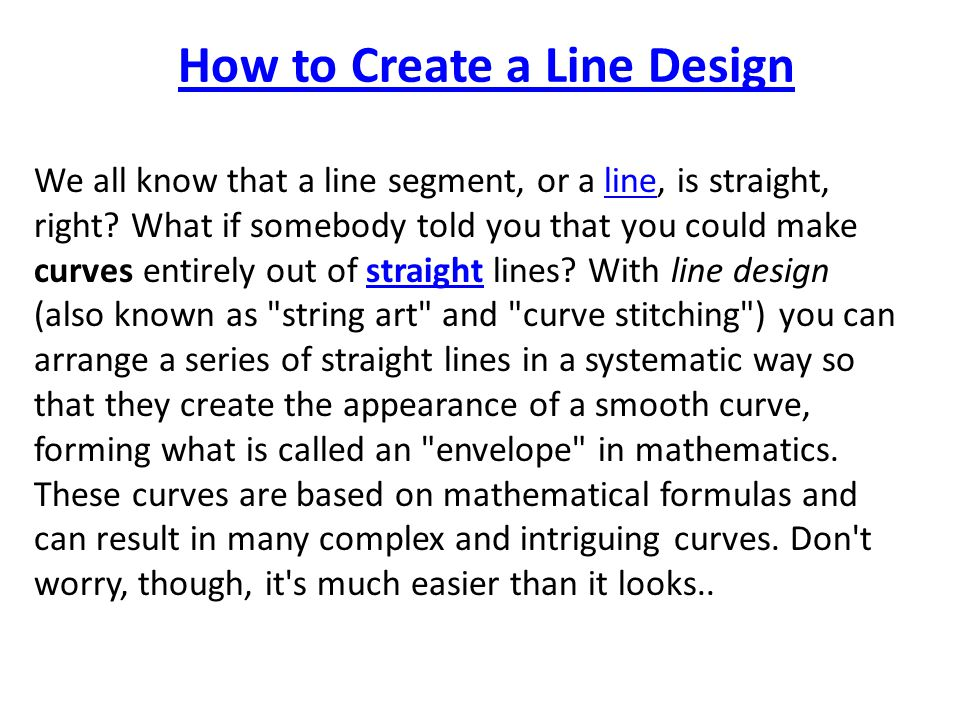 How to Create a Line Design We all know that a line segment, or a line, is straight, right? What if somebody told you that you could make curves entir