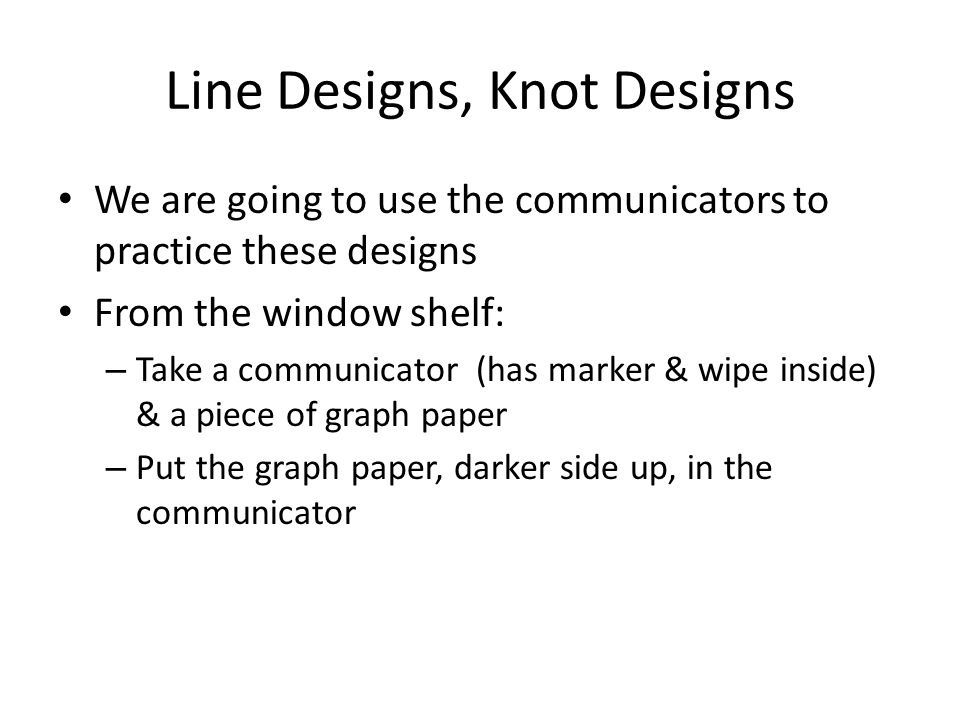 Line Designs, Knot Designs We are going to use the communicators to practice these designs From the window shelf: – Take a communicator (has marker &
