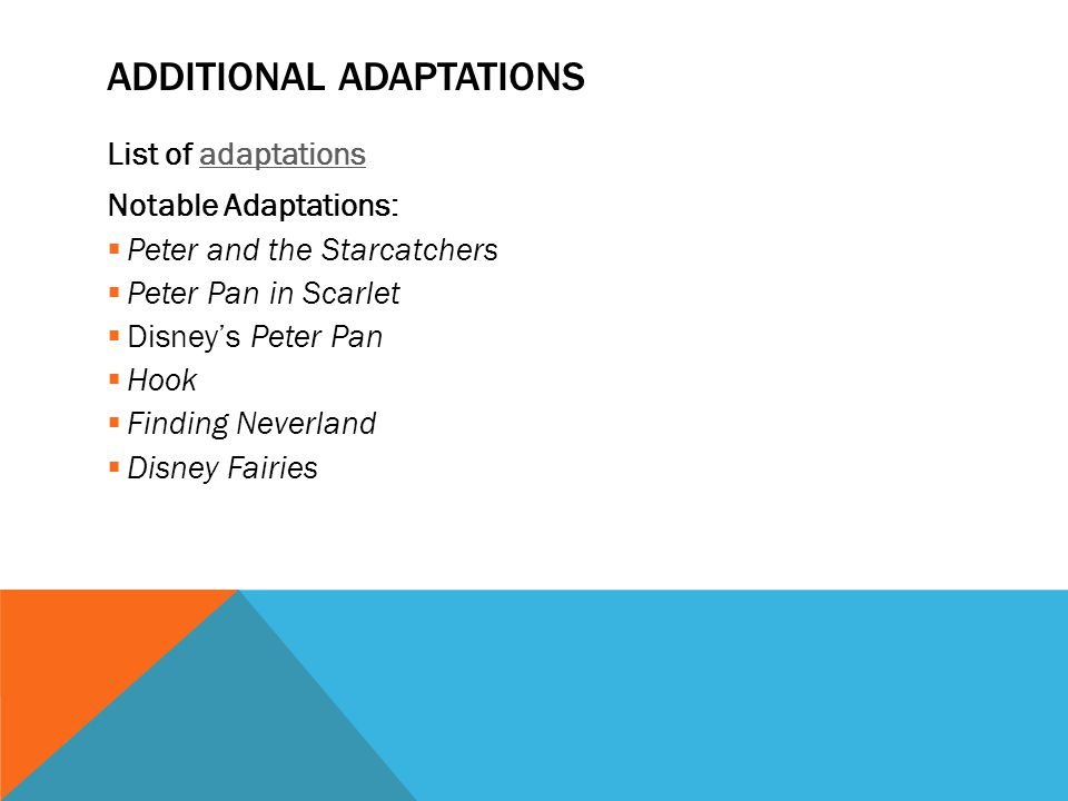 ADDITIONAL ADAPTATIONS List of adaptationsadaptations Notable Adaptations:  Peter and the Starcatchers  Peter Pan in Scarlet  Disney's Peter Pan 