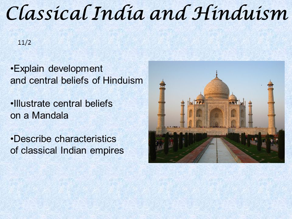 Classical India and Hinduism Explain development and central beliefs of Hinduism Illustrate central beliefs on a Mandala Describe characteristics of classical Indian empires 11/2