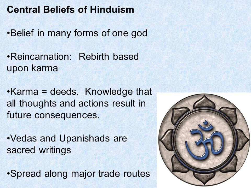 Central Beliefs of Hinduism Belief in many forms of one god Reincarnation: Rebirth based upon karma Karma = deeds.