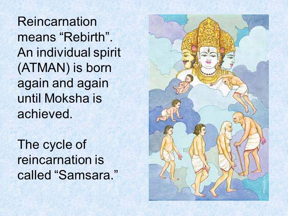 "Reincarnation means ""Rebirth"". An individual spirit (ATMAN) is born again and again until Moksha is achieved. The cycle of reincarnation is called ""Sa"