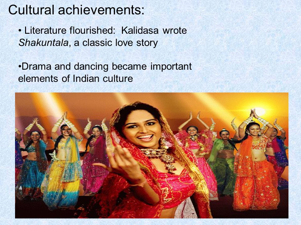 Cultural achievements: Literature flourished: Kalidasa wrote Shakuntala, a classic love story Drama and dancing became important elements of Indian culture