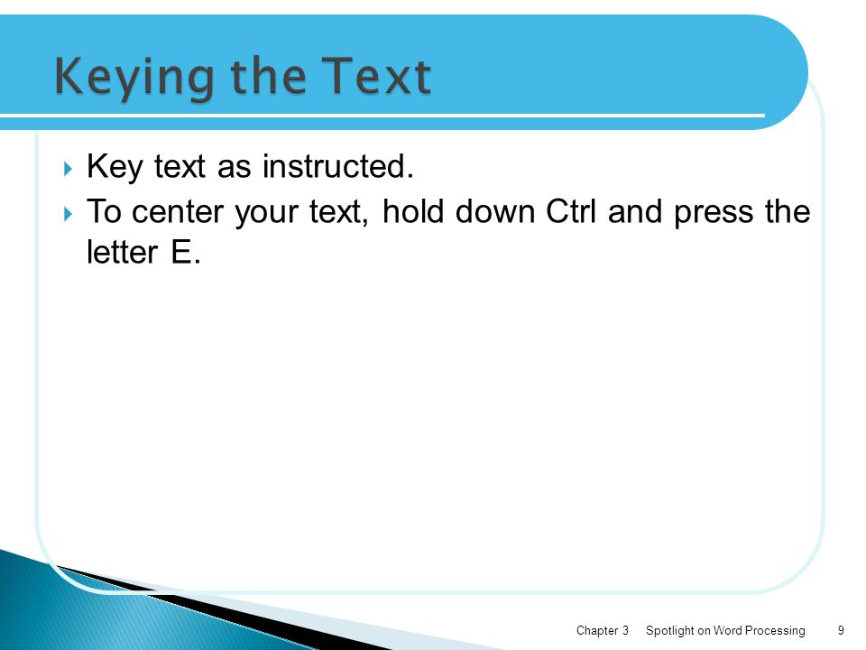  Key text as instructed.  To center your text, hold down Ctrl and press the letter E.