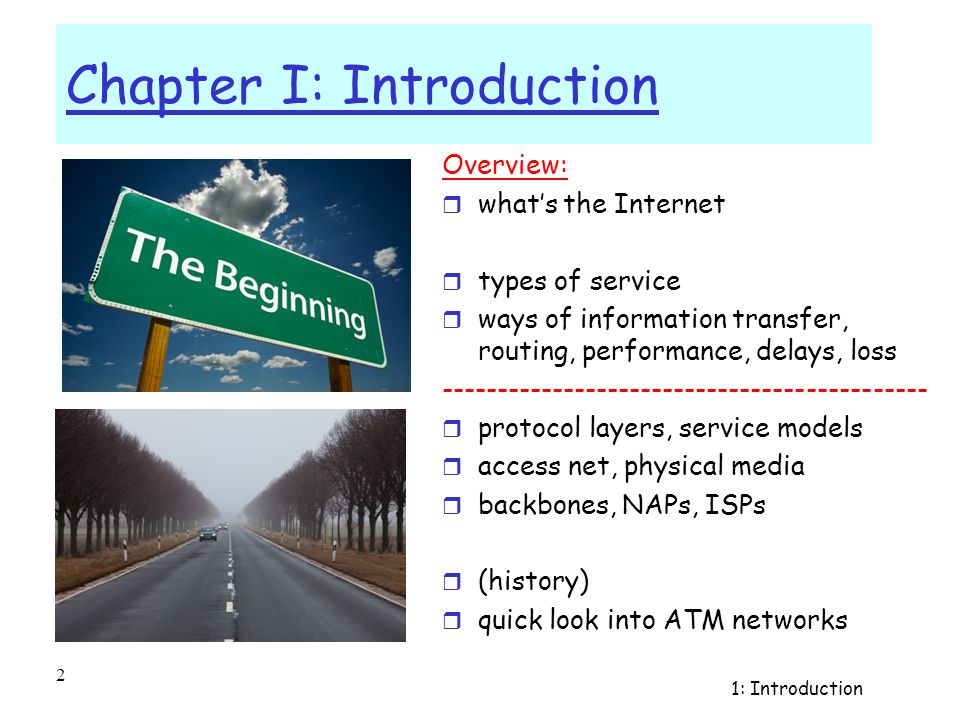1: Introduction 1 Chapter I: Introduction Course on Computer Communication and Networks, EDA343/DIT 420, CTH/GU The slides are based on adaptations of the slides available by the authors of the course's main textbook, further edited by the instructor(s): Computer Networking: A Top Down Approach, Jim Kurose, Keith Ross, Addison-Wesley.