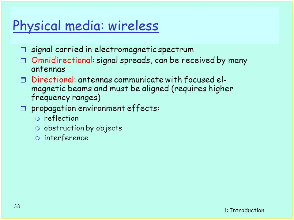 1: Introduction 37 Physical Media r physical link: transmitted data bit propagates across link m guided media: signals propagate in solid media: copper, fiber m unguided media: signals propagate freely e.g., radio