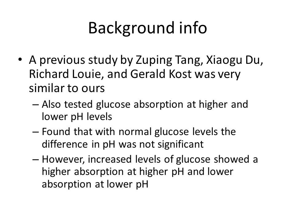 Background info A previous study by Zuping Tang, Xiaogu Du, Richard Louie, and Gerald Kost was very similar to ours – Also tested glucose absorption at higher and lower pH levels – Found that with normal glucose levels the difference in pH was not significant – However, increased levels of glucose showed a higher absorption at higher pH and lower absorption at lower pH