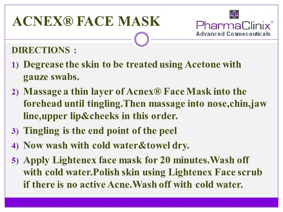 ACNEX® FACE MASK DIRECTIONS : 1) Degrease the skin to be treated using Acetone with gauze swabs. 2) Massage a thin layer of Acnex® Face Mask into the