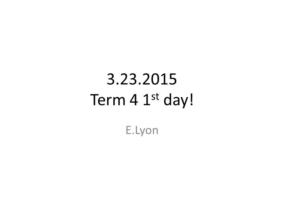 3.23.2015 Term 4 1 st day! E.Lyon