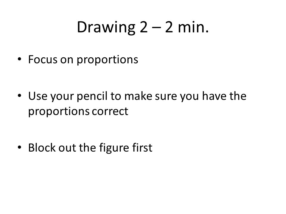 Drawing 2 – 2 min. Focus on proportions Use your pencil to make sure you have the proportions correct Block out the figure first