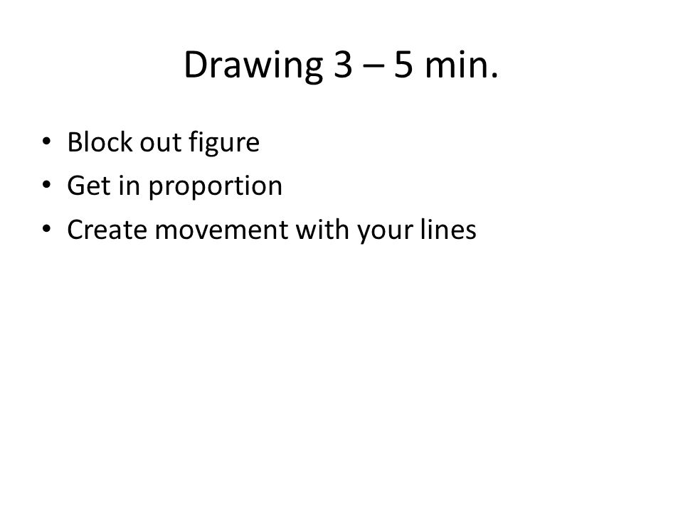 Drawing 3 – 5 min. Block out figure Get in proportion Create movement with your lines