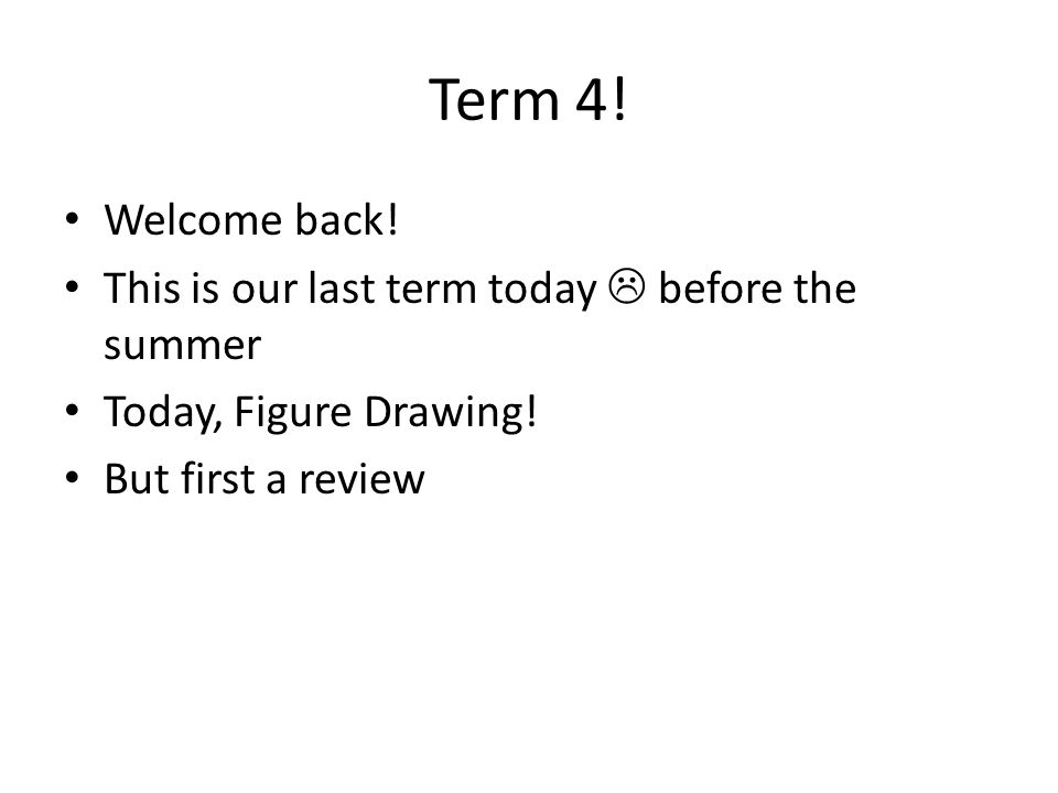 Term 4! Welcome back! This is our last term today  before the summer Today, Figure Drawing! But first a review