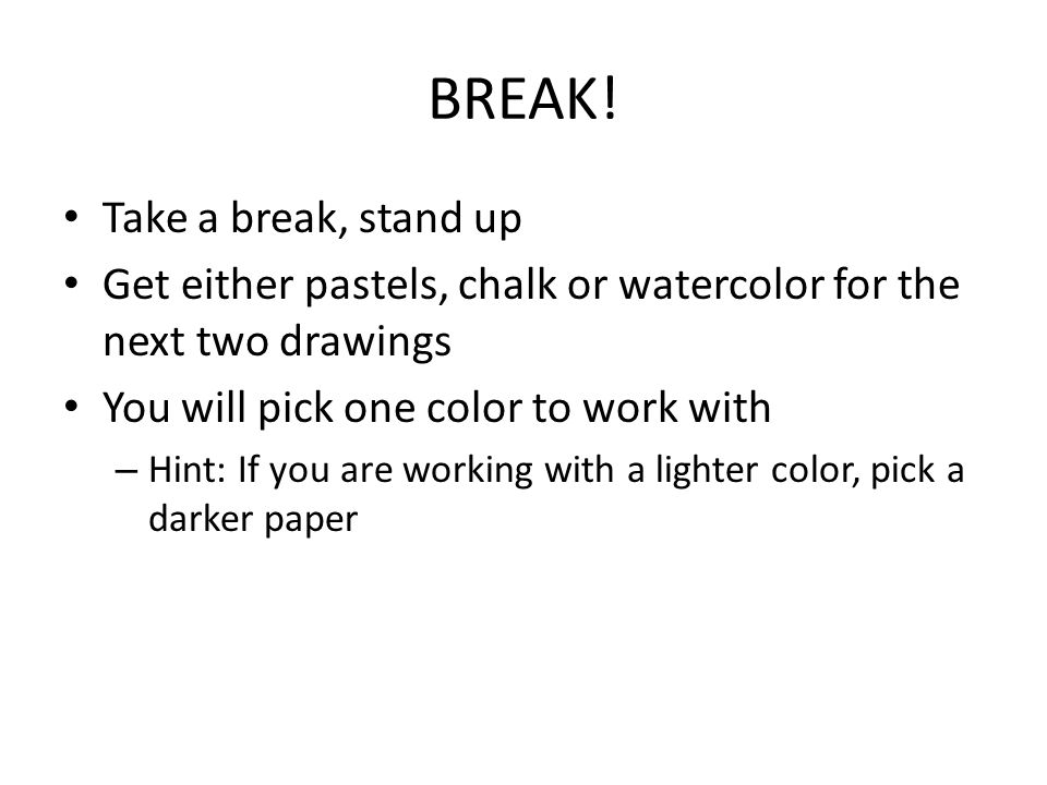 BREAK! Take a break, stand up Get either pastels, chalk or watercolor for the next two drawings You will pick one color to work with – Hint: If you ar