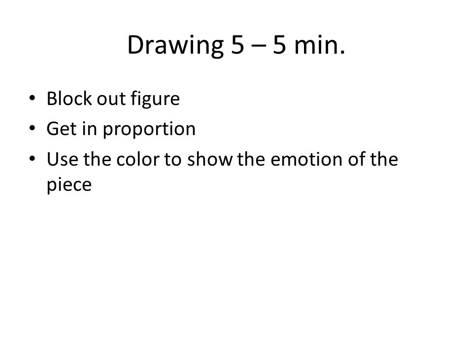 Drawing 5 – 5 min. Block out figure Get in proportion Use the color to show the emotion of the piece