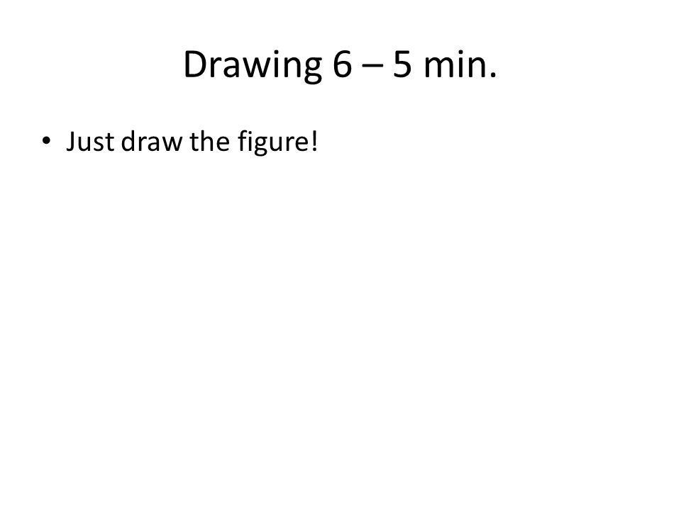 Drawing 6 – 5 min. Just draw the figure!