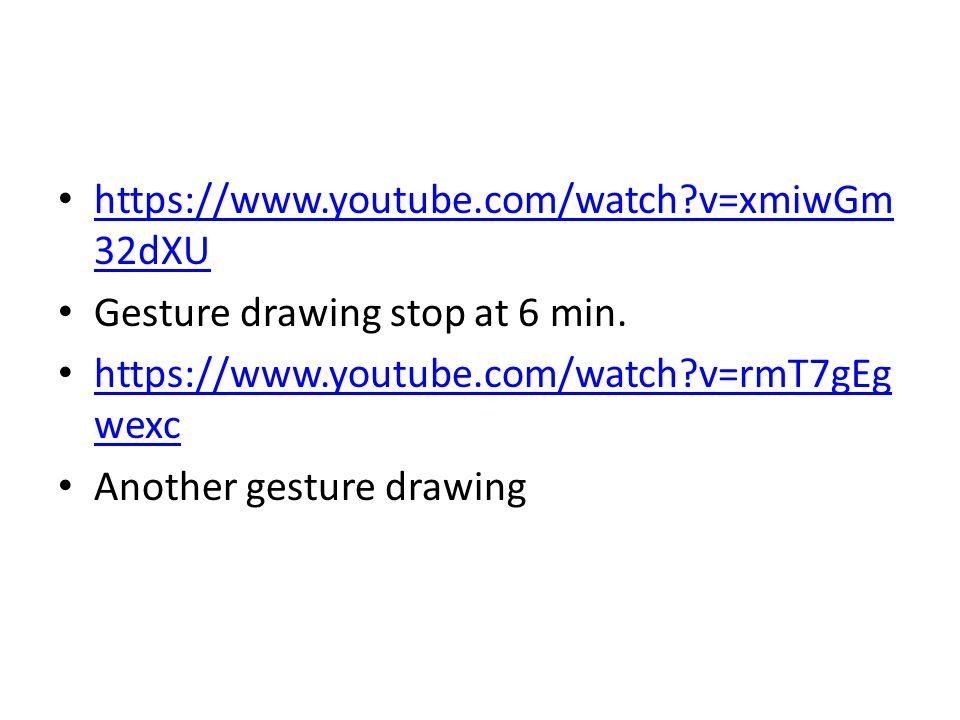https://www.youtube.com/watch?v=xmiwGm 32dXU https://www.youtube.com/watch?v=xmiwGm 32dXU Gesture drawing stop at 6 min. https://www.youtube.com/watch
