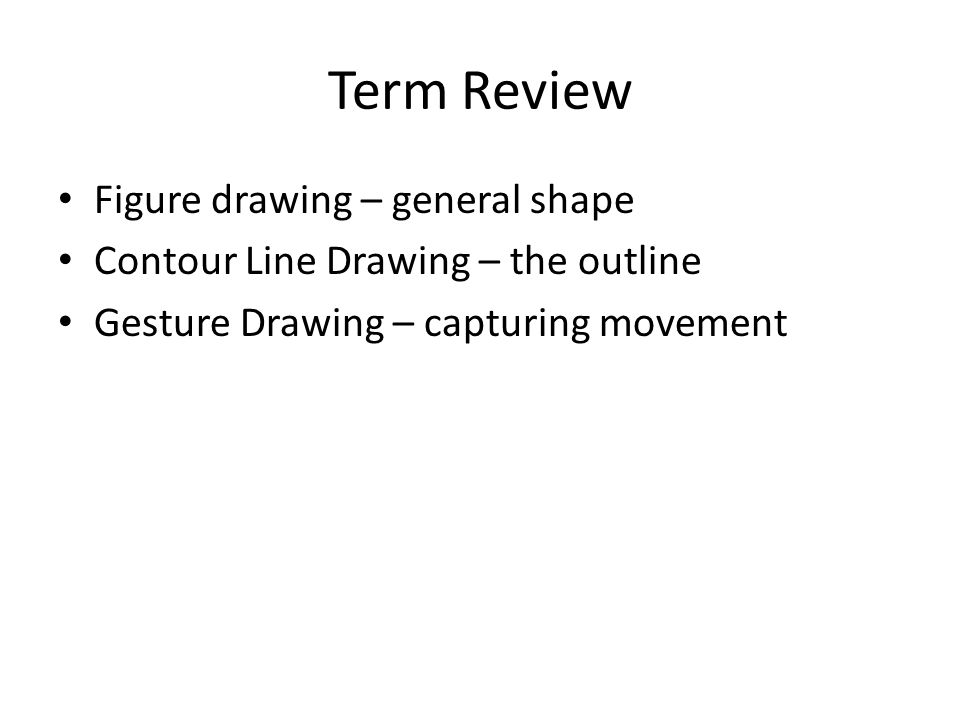 Term Review Figure drawing – general shape Contour Line Drawing – the outline Gesture Drawing – capturing movement