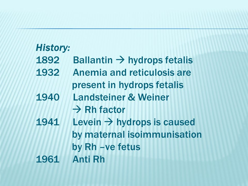 History: 1892 Ballantin  hydrops fetalis 1932 Anemia and reticulosis are present in hydrops fetalis 1940 Landsteiner & Weiner  Rh factor 1941 Levein  hydrops is caused by maternal isoimmunisation by Rh –ve fetus 1961 Anti Rh