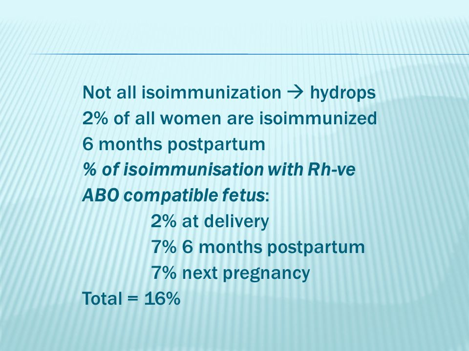 Not all isoimmunization  hydrops 2% of all women are isoimmunized 6 months postpartum % of isoimmunisation with Rh-ve ABO compatible fetus: 2% at delivery 7% 6 months postpartum 7% next pregnancy Total = 16%