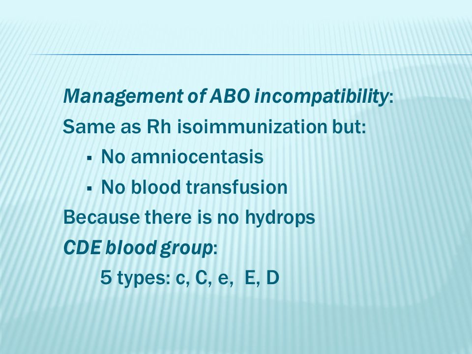 Management of ABO incompatibility: Same as Rh isoimmunization but:  No amniocentasis  No blood transfusion Because there is no hydrops CDE blood group: 5 types: c, C, e, E, D