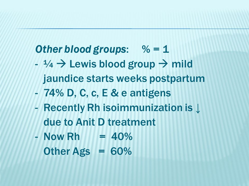 Other blood groups: % = 1 - ¼  Lewis blood group  mild jaundice starts weeks postpartum - 74% D, C, c, E & e antigens - Recently Rh isoimmunization is ↓ due to Anit D treatment - Now Rh = 40% Other Ags = 60%