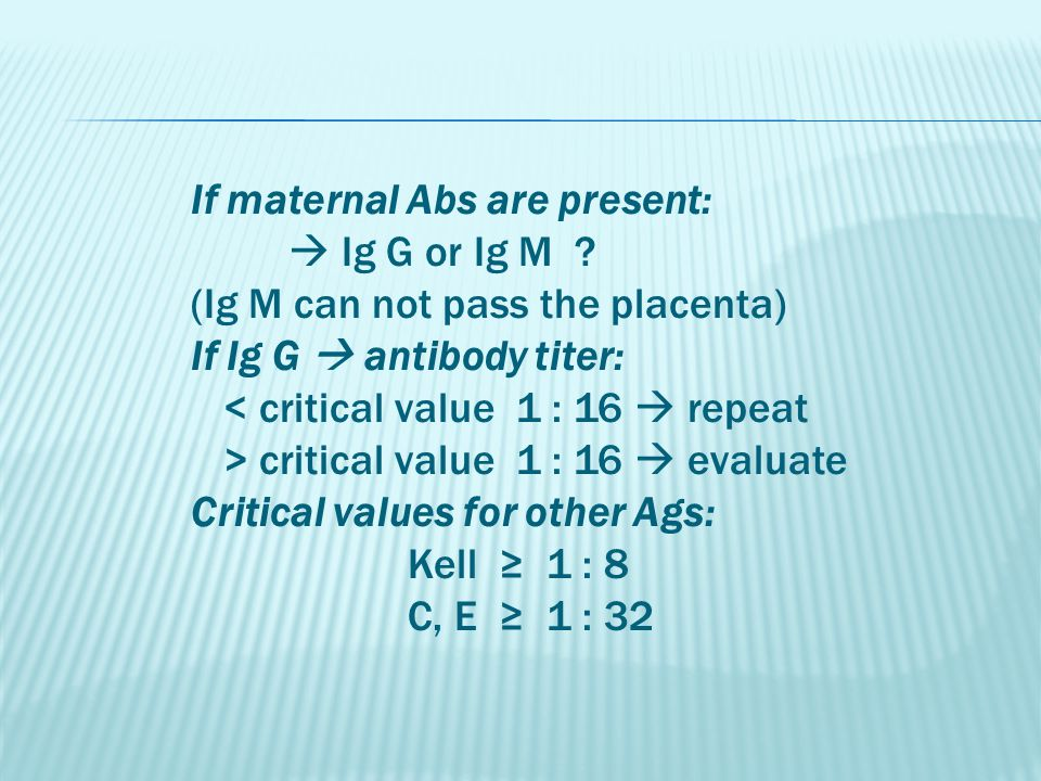 If maternal Abs are present:  Ig G or Ig M ? (Ig M can not pass the placenta) If Ig G  antibody titer: < critical value 1 : 16  repeat > critical v