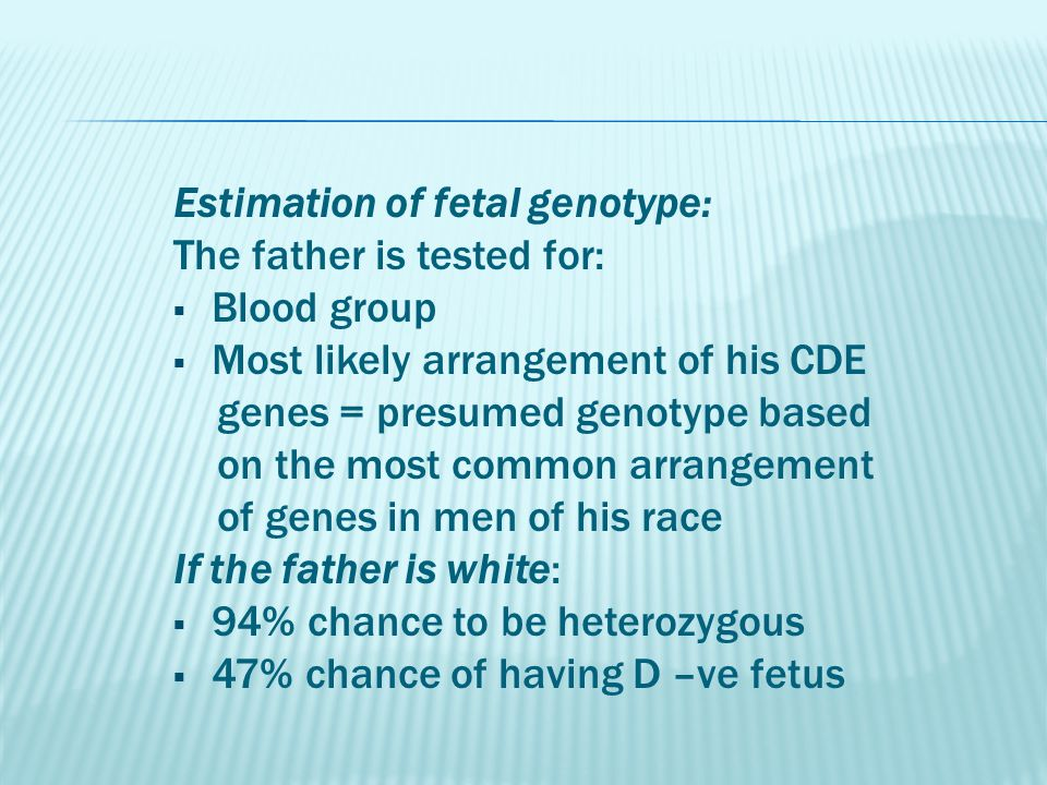 Estimation of fetal genotype: The father is tested for:  Blood group  Most likely arrangement of his CDE genes = presumed genotype based on the most common arrangement of genes in men of his race If the father is white:  94% chance to be heterozygous  47% chance of having D –ve fetus
