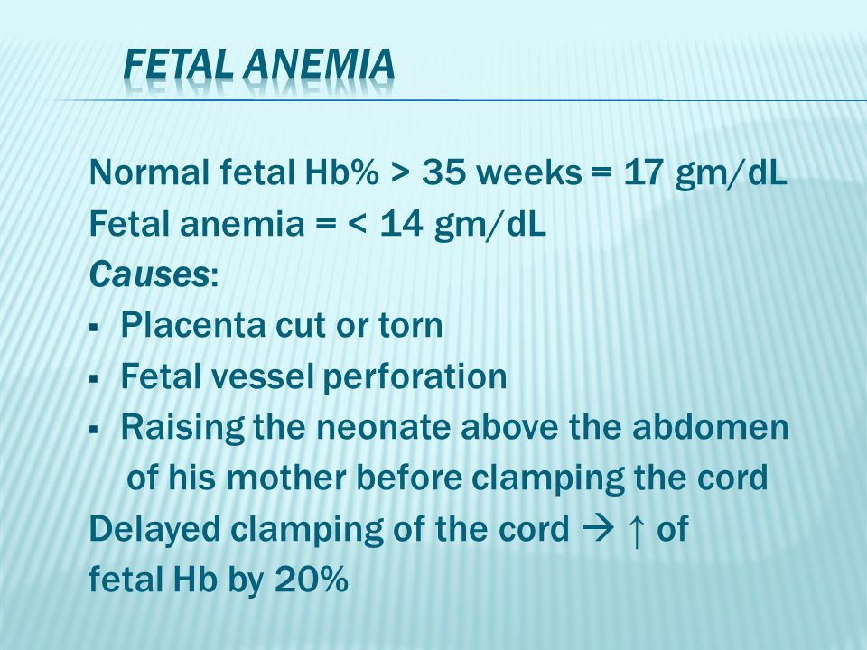 Normal fetal Hb% > 35 weeks = 17 gm/dL Fetal anemia = < 14 gm/dL Causes:  Placenta cut or torn  Fetal vessel perforation  Raising the neonate above