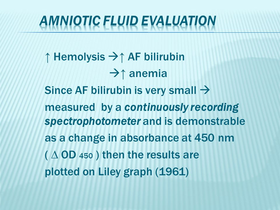 ↑ Hemolysis  ↑ AF bilirubin  ↑ anemia Since AF bilirubin is very small  measured by a continuously recording spectrophotometer and is demonstrable as a change in absorbance at 450 nm ( ∆ OD 450 ) then the results are plotted on Liley graph (1961)