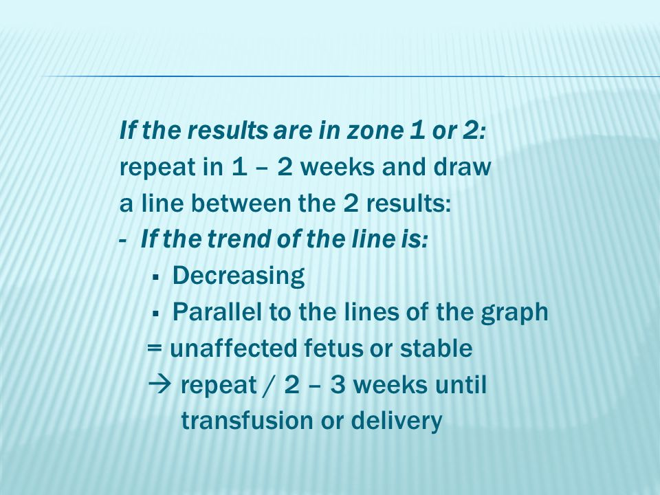 If the results are in zone 1 or 2: repeat in 1 – 2 weeks and draw a line between the 2 results: - If the trend of the line is:  Decreasing  Parallel to the lines of the graph = unaffected fetus or stable  repeat / 2 – 3 weeks until transfusion or delivery