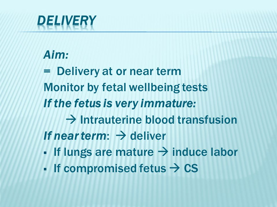 Aim: = Delivery at or near term Monitor by fetal wellbeing tests If the fetus is very immature:  Intrauterine blood transfusion If near term:  deliver  If lungs are mature  induce labor  If compromised fetus  CS