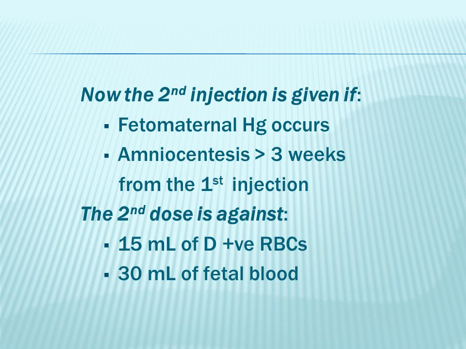 Now the 2 nd injection is given if:  Fetomaternal Hg occurs  Amniocentesis > 3 weeks from the 1 st injection The 2 nd dose is against:  15 mL of D +ve RBCs  30 mL of fetal blood