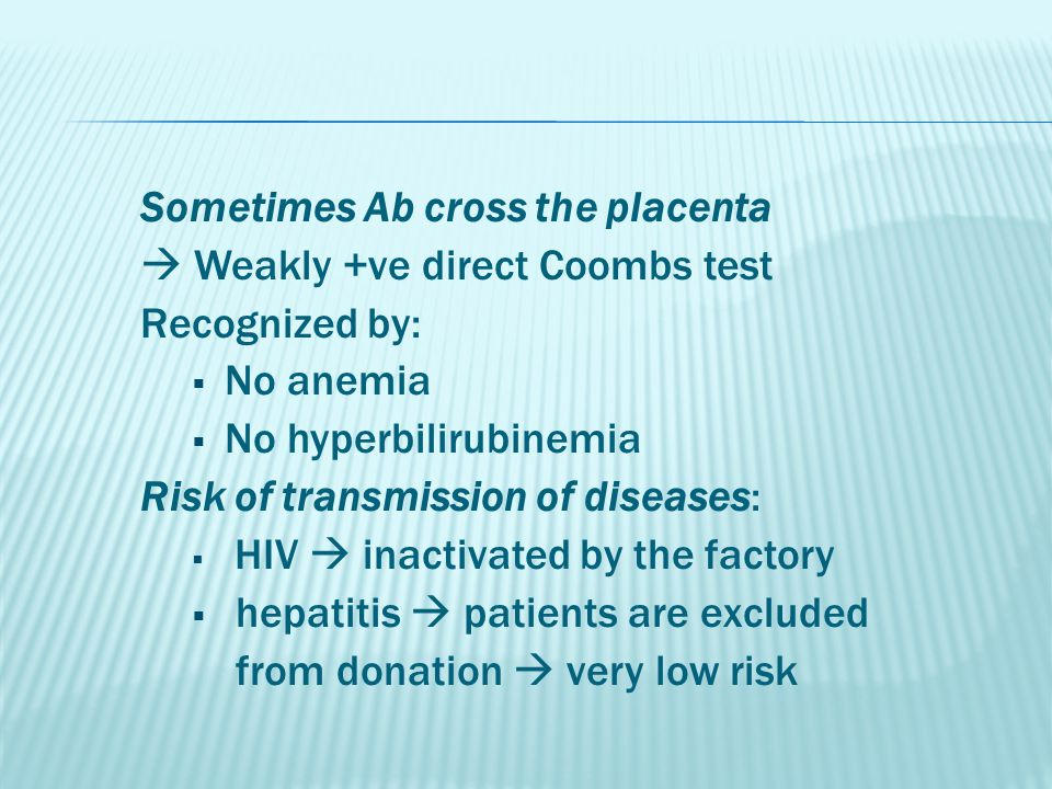 Sometimes Ab cross the placenta  Weakly +ve direct Coombs test Recognized by:  No anemia  No hyperbilirubinemia Risk of transmission of diseases:  HIV  inactivated by the factory  hepatitis  patients are excluded from donation  very low risk