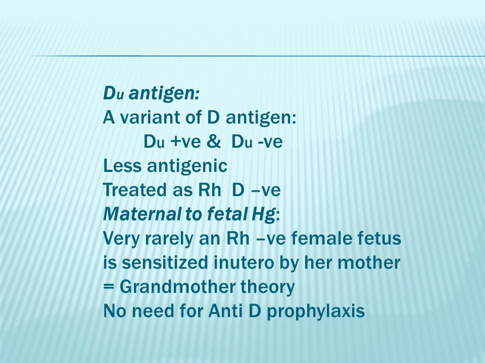 D u antigen: A variant of D antigen: D u +ve & D u -ve Less antigenic Treated as Rh D –ve Maternal to fetal Hg: Very rarely an Rh –ve female fetus is sensitized inutero by her mother = Grandmother theory No need for Anti D prophylaxis