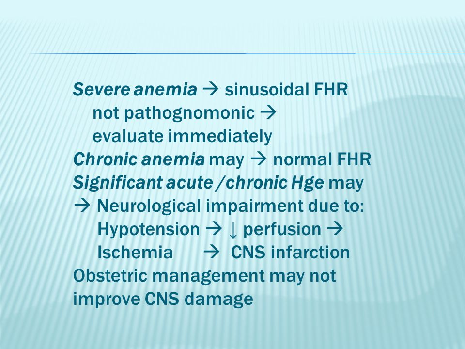 Severe anemia  sinusoidal FHR not pathognomonic  evaluate immediately Chronic anemia may  normal FHR Significant acute /chronic Hge may  Neurologi