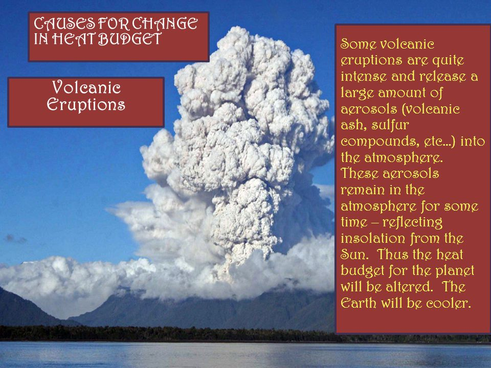 CAUSES FOR CHANGE IN HEAT BUDGET Volcanic Eruptions Some volcanic eruptions are quite intense and release a large amount of aerosols (volcanic ash, sulfur compounds, etc…) into the atmosphere.