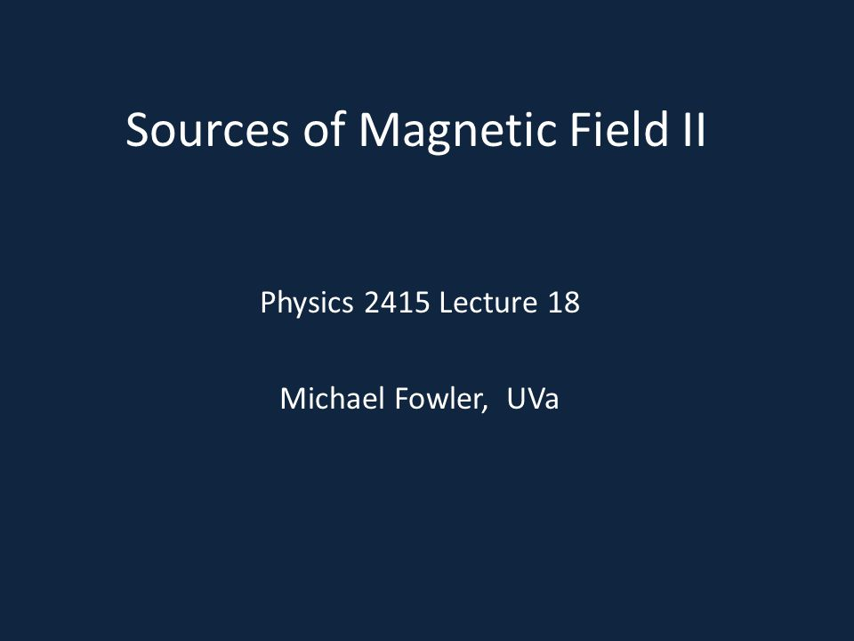 Sources of Magnetic Field II Physics 2415 Lecture 18 Michael Fowler, UVa