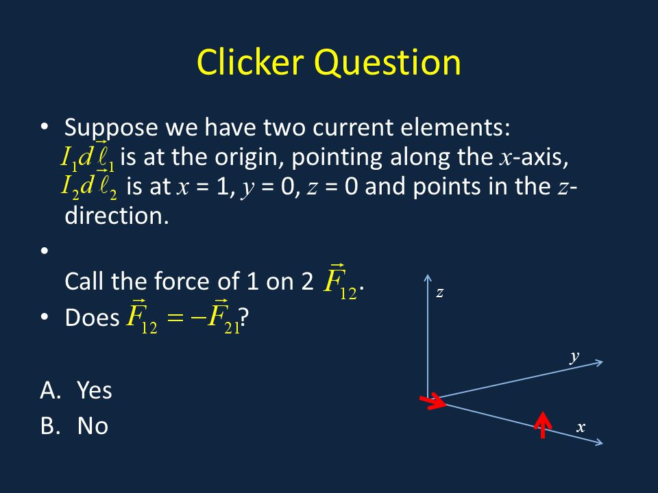 Clicker Question Suppose we have two current elements: is at the origin, pointing along the x -axis, is at x = 1, y = 0, z = 0 and points in the z - direction.