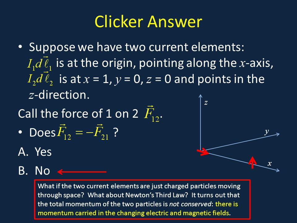 Clicker Answer Suppose we have two current elements: is at the origin, pointing along the x -axis, is at x = 1, y = 0, z = 0 and points in the z -direction.