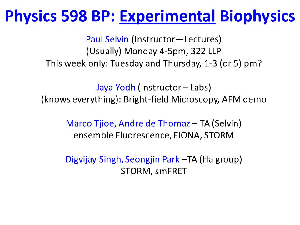 Physics 598 BP: Experimental Biophysics Paul Selvin (Instructor—Lectures) (Usually) Monday 4-5pm, 322 LLP This week only: Tuesday and Thursday, 1-3 (or 5) pm.