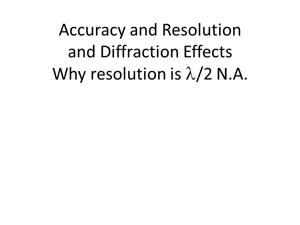 Accuracy and Resolution and Diffraction Effects Why resolution is /2 N.A.