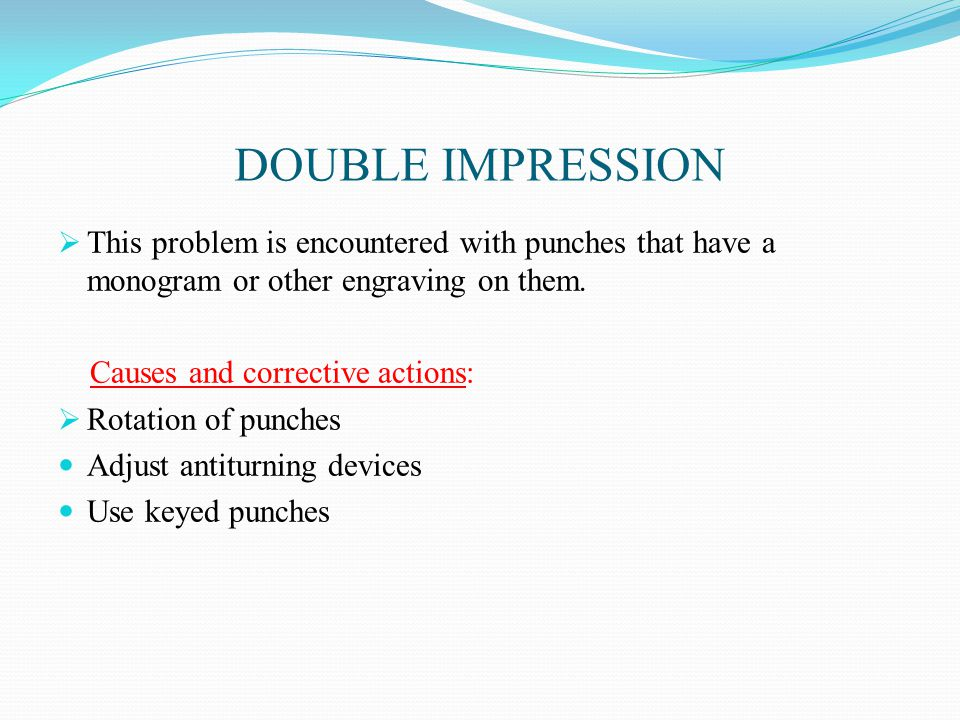 DOUBLE IMPRESSION  This problem is encountered with punches that have a monogram or other engraving on them.