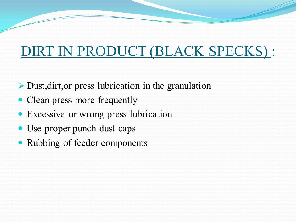 DIRT IN PRODUCT (BLACK SPECKS) :  Dust,dirt,or press lubrication in the granulation Clean press more frequently Excessive or wrong press lubrication Use proper punch dust caps Rubbing of feeder components
